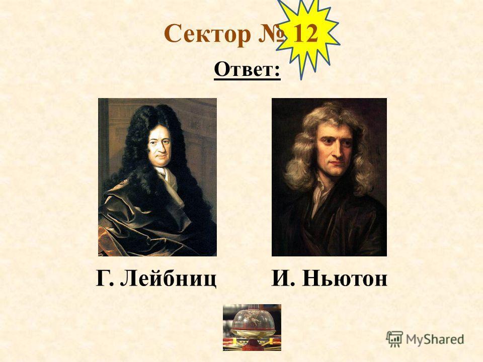 Сектор 12 Ответ: Г. Лейбниц И. Ньютон