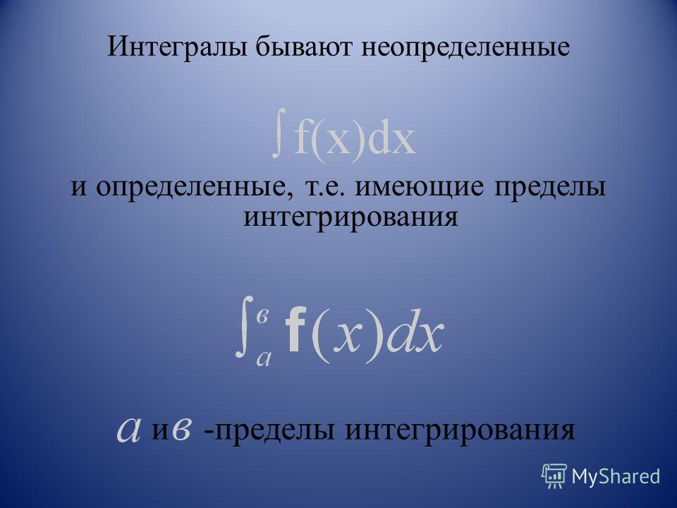 Интегралы бывают неопределенные и определенные, т.е. имеющие пределы интегрирования и -пределы интегрирования