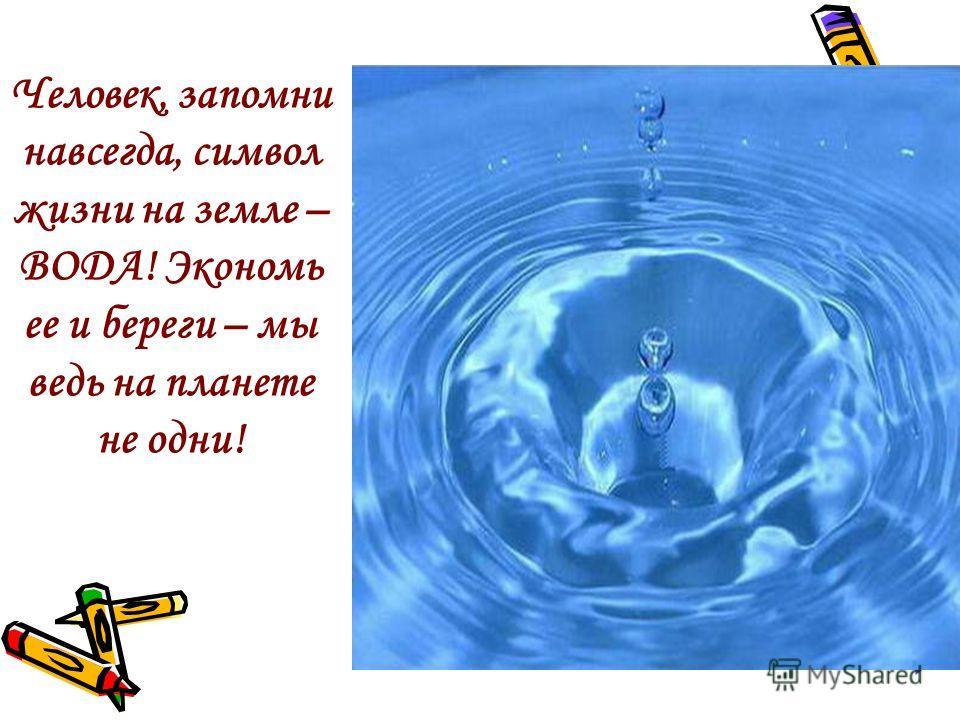 Человек, запомни навсегда, символ жизни на земле – ВОДА! Экономь ее и береги – мы ведь на планете не одни!
