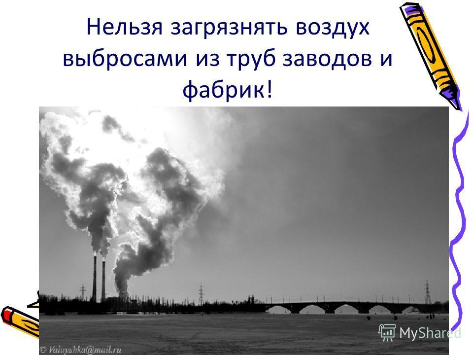 Нельзя загрязнять воздух выбросами из труб заводов и фабрик!