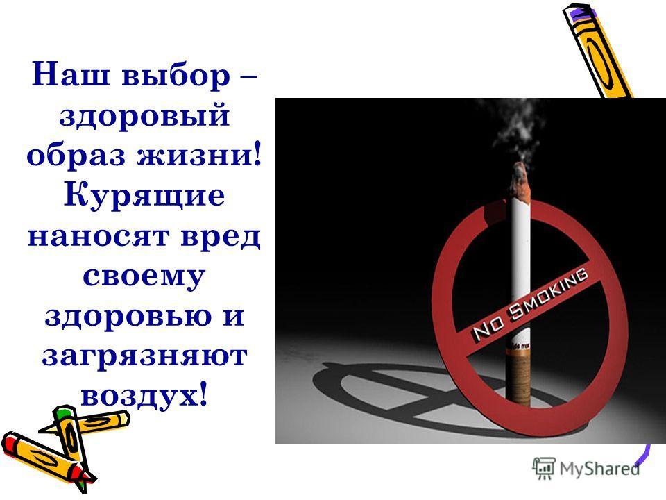 Наш выбор – здоровый образ жизни! Курящие наносят вред своему здоровью и загрязняют воздух!