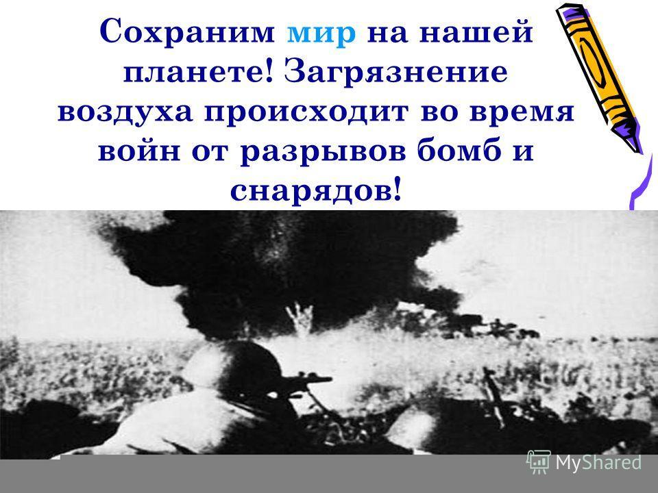 Сохраним мир на нашей планете! Загрязнение воздуха происходит во время войн от разрывов бомб и снарядов!