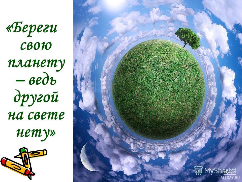 «Береги свою планету – ведь другой на свете нету»
