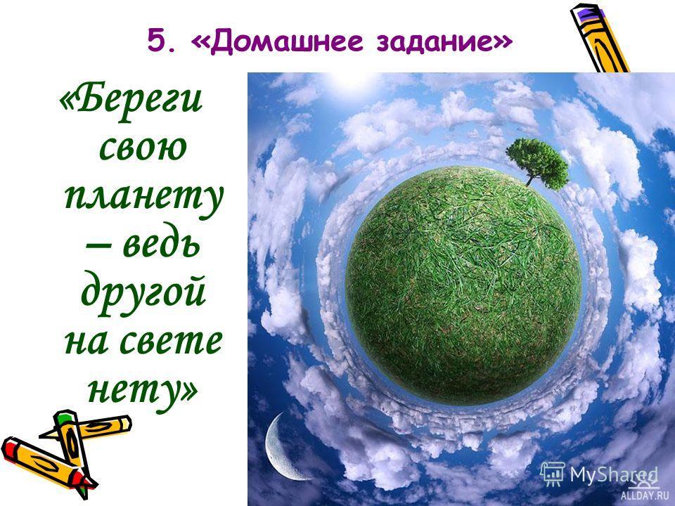 5. «Домашнее задание» «Береги свою планету – ведь другой на свете нету»