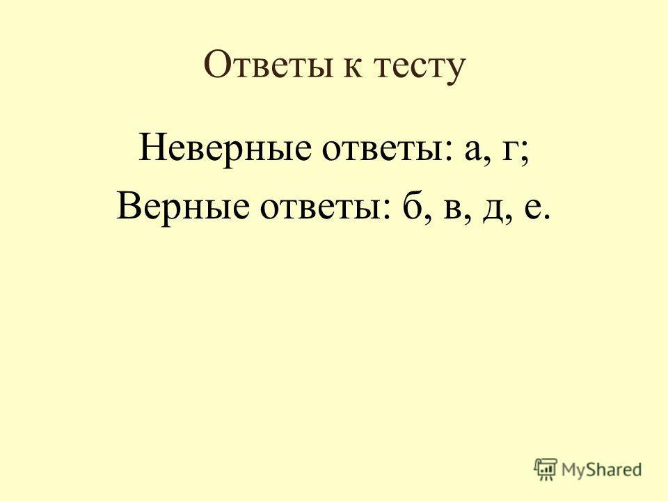 Ответы к тесту Неверные ответы: а, г; Верные ответы: б, в, д, е.
