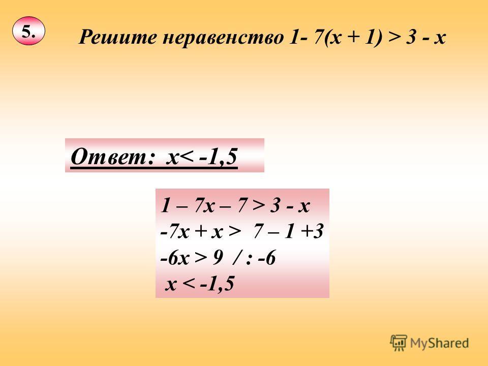 5. Решите неравенство 1- 7(х + 1) > 3 - х 1 – 7х – 7 > 3 - х -7х + х > 7 – 1 +3 -6х > 9 / : -6 х < -1,5 Ответ: х< -1,5