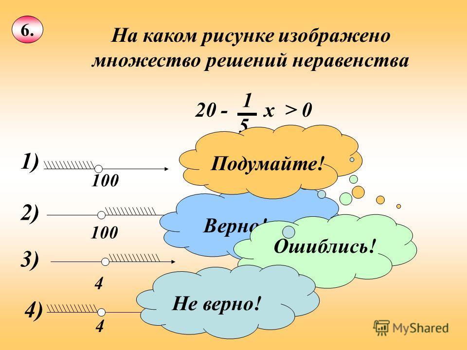 6. На каком рисунке изображено множество решений неравенства 20 - х > 0 1 5 1) 100 2) 100 3) 4 4) 4 Верно! Ошиблись! Подумайте!Не верно!