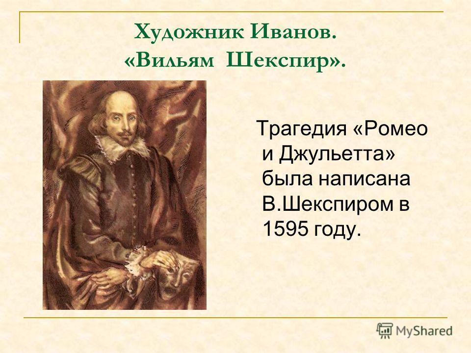 Художник Иванов. «Вильям Шекспир». Трагедия «Ромео и Джульетта» была написана В.Шекспиром в 1595 году.