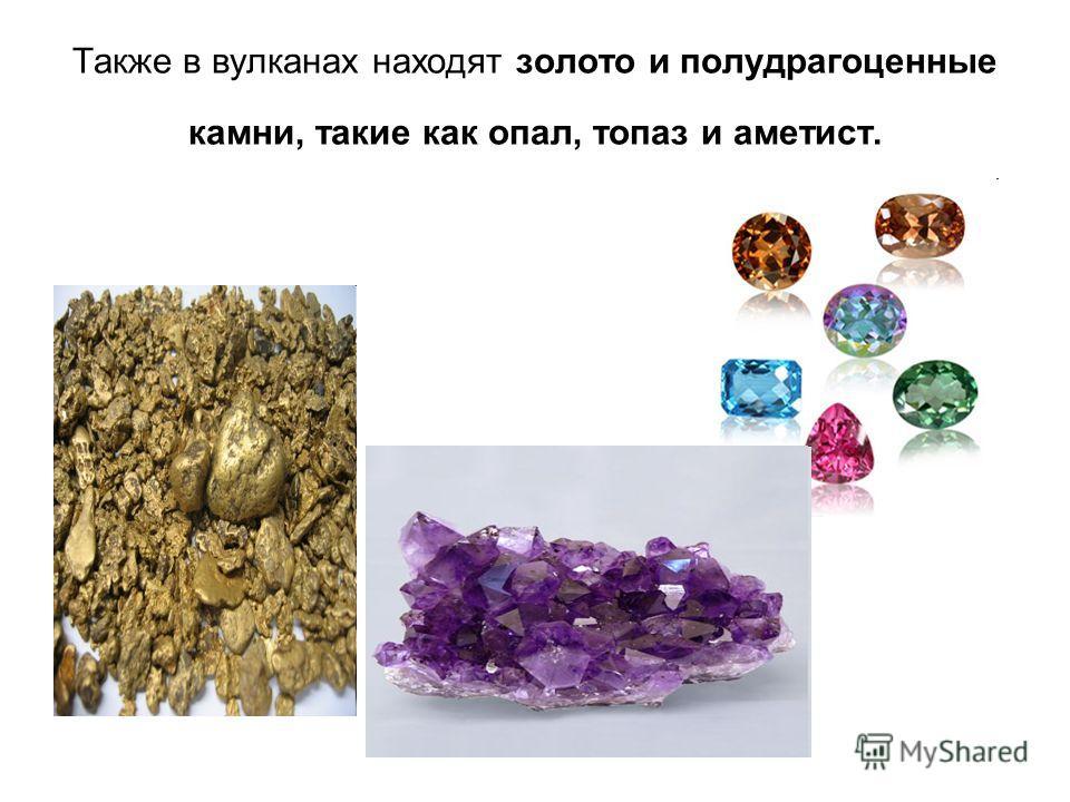 Также в вулканах находят золото и полудрагоценные камни, такие как опал, топаз и аметист.