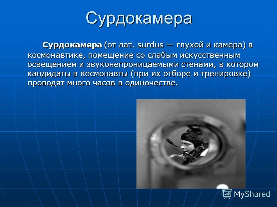 Сурдокамера Сурдокамера (от лат. surdus глухой и камера) в космонавтике, помещение со слабым искусственным освещением и звуконепроницаемыми стенами, в котором кандидаты в космонавты (при их отборе и тренировке) проводят много часов в одиночестве. Сур