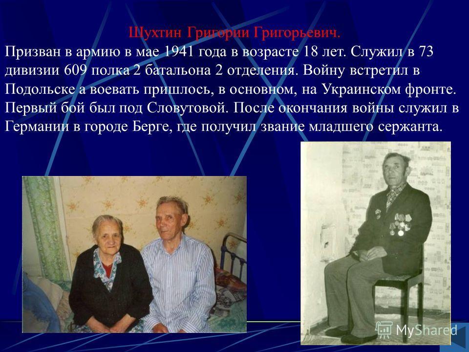 Шухтин Григории Григорьевич. Призван в армию в мае 1941 года в возрасте 18 лет. Служил в 73 дивизии 609 полка 2 батальона 2 отделения. Войну встретил в Подольске а воевать пришлось, в основном, на Украинском фронте. Первый бой был под Словутовой. Пос
