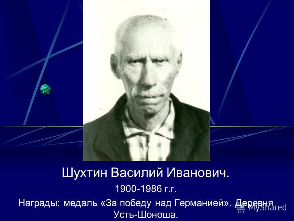 Шухтин Василий Иванович. 1900-1986 г.г. Награды: медаль «За победу над Германией». Деревня Усть-Шоноша.