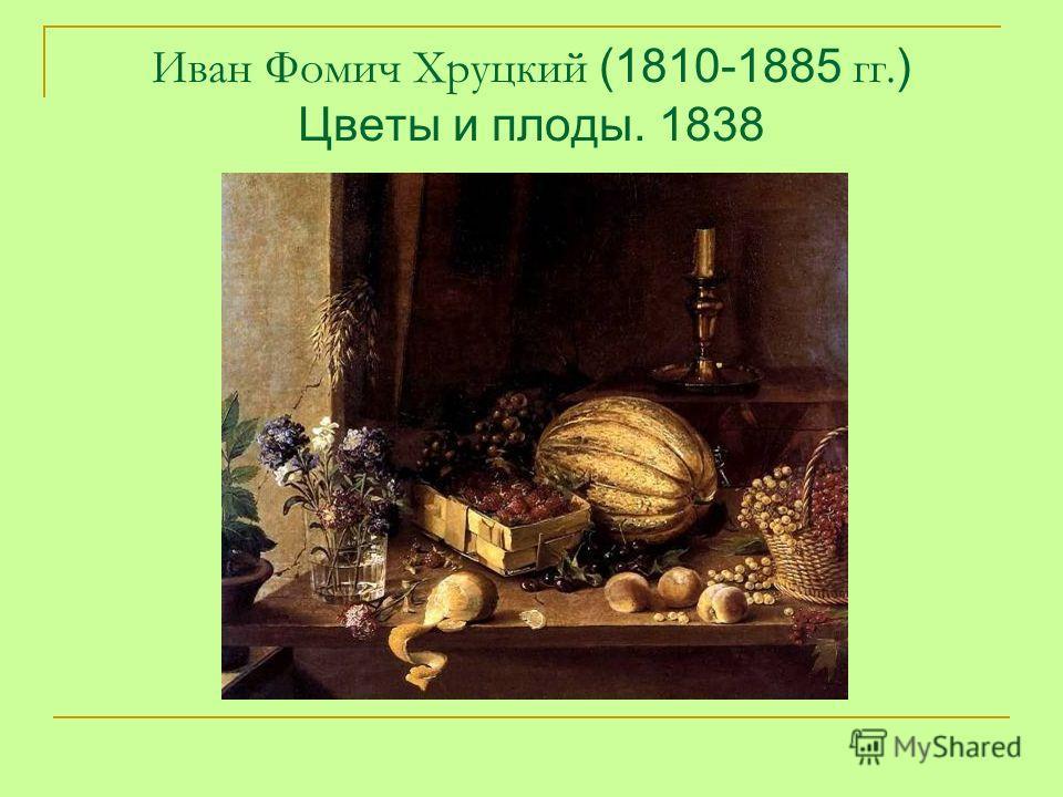 Иван Фомич Хруцкий (1810-1885 гг. ) Цветы и плоды. 1838