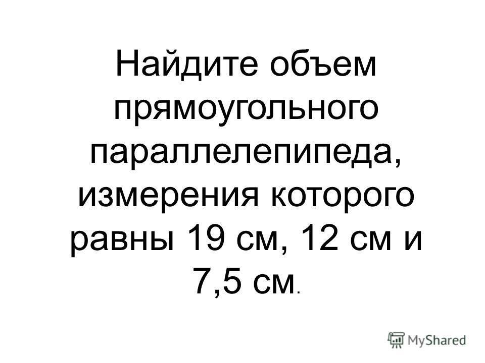 Найдите объем прямоугольного параллелепипеда, измерения которого равны 19 см, 12 см и 7,5 см.