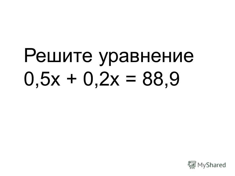 Решите уравнение 0,5х + 0,2х = 88,9