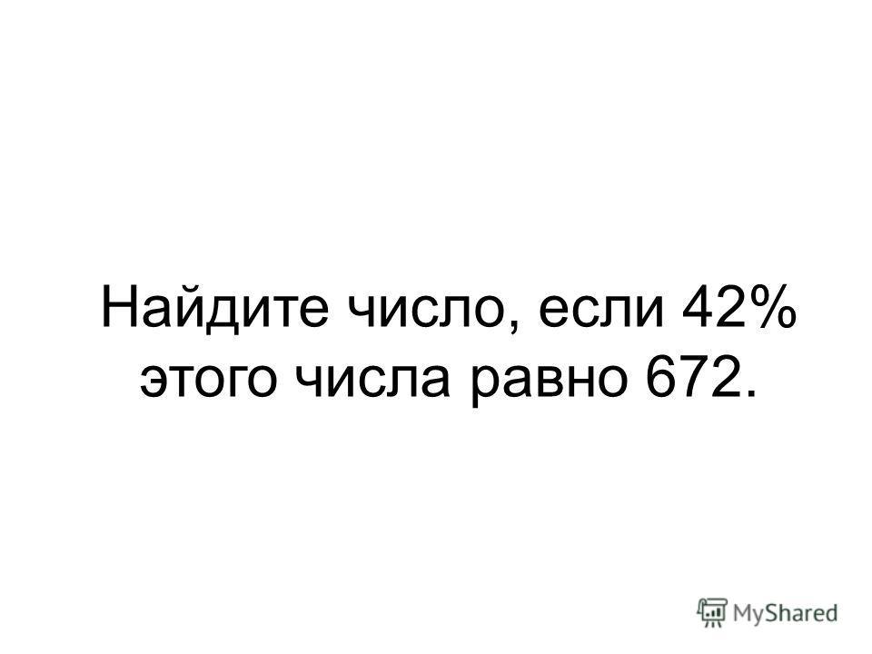 Найдите число, если 42% этого числа равно 672.