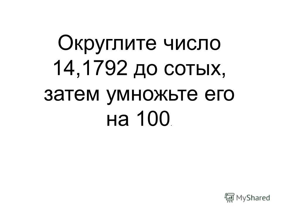 Округлите число 14,1792 до сотых, затем умножьте его на 100.