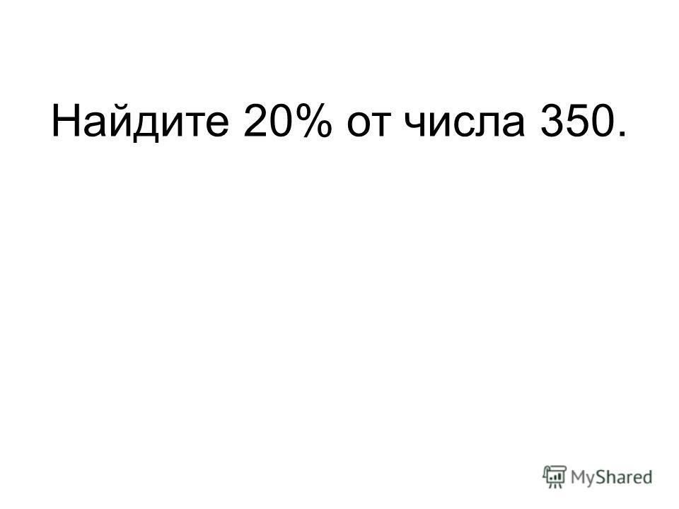 Найдите 20% от числа 350.