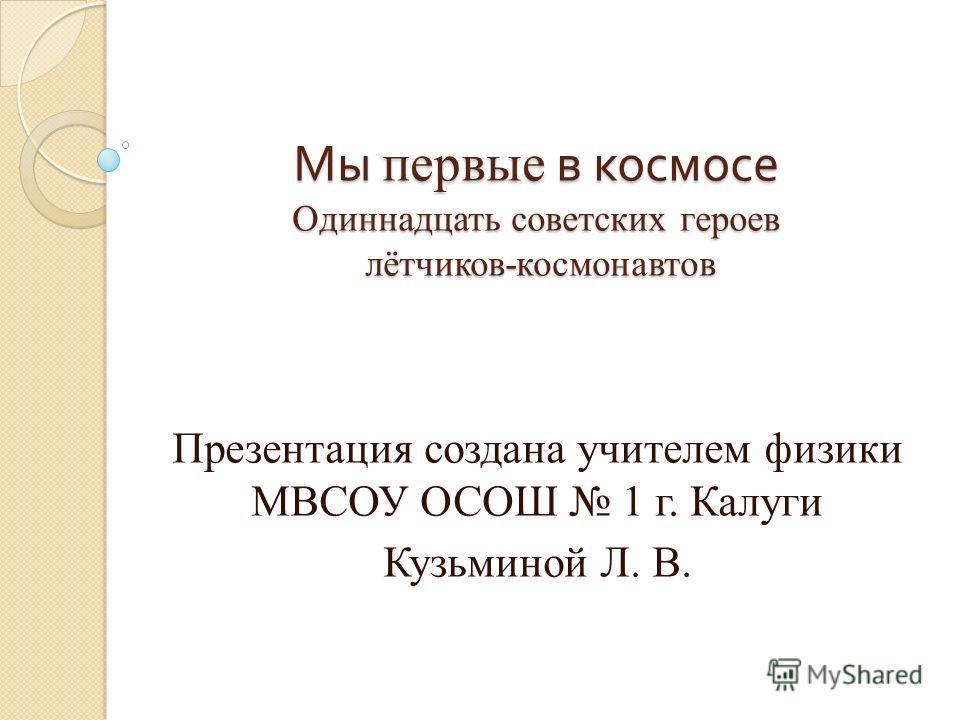 Мы первые в космосе Одиннадцать советских героев лётчиков-космонавтов Мы первые в космосе Одиннадцать советских героев лётчиков-космонавтов Презентация создана учителем физики МВСОУ ОСОШ 1 г. Калуги Кузьминой Л. В.