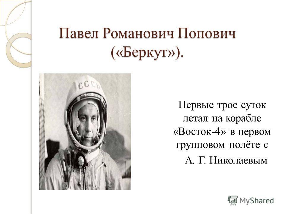 Павел Романович Попович («Беркут»). Первые трое суток летал на корабле «Восток-4» в первом групповом полёте с А. Г. Николаевым