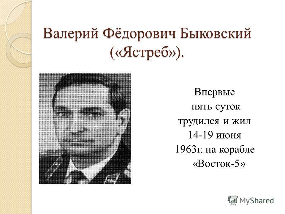 Валерий Фёдорович Быковский («Ястреб»). Впервые пять суток трудился и жил 14-19 июня 1963г. на корабле «Восток-5»