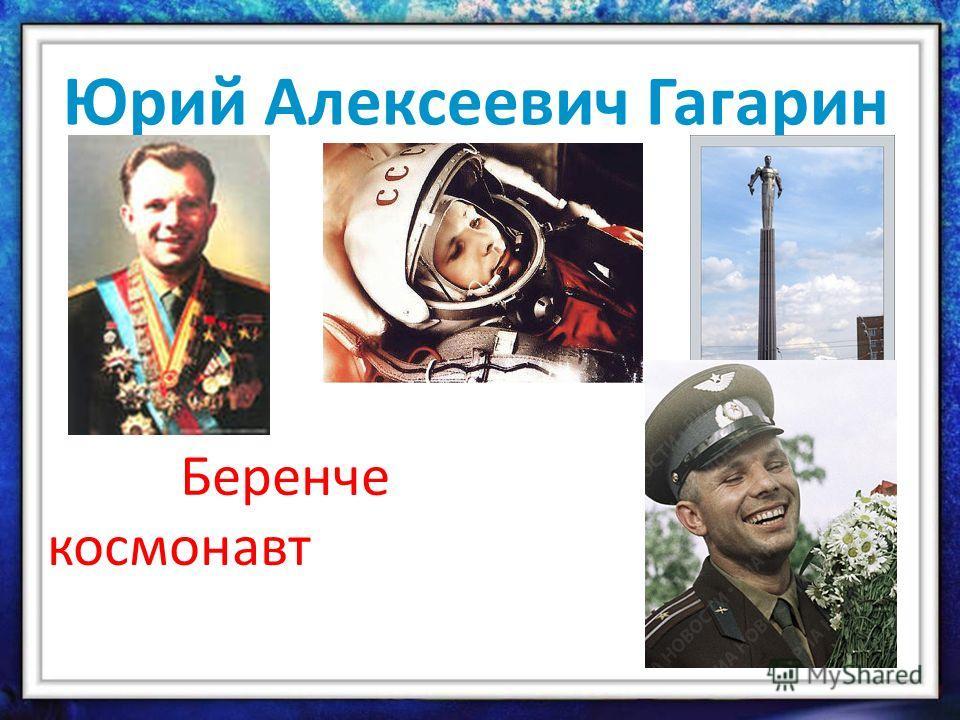Юрий Алексеевич Гагарин Беренче космонавт