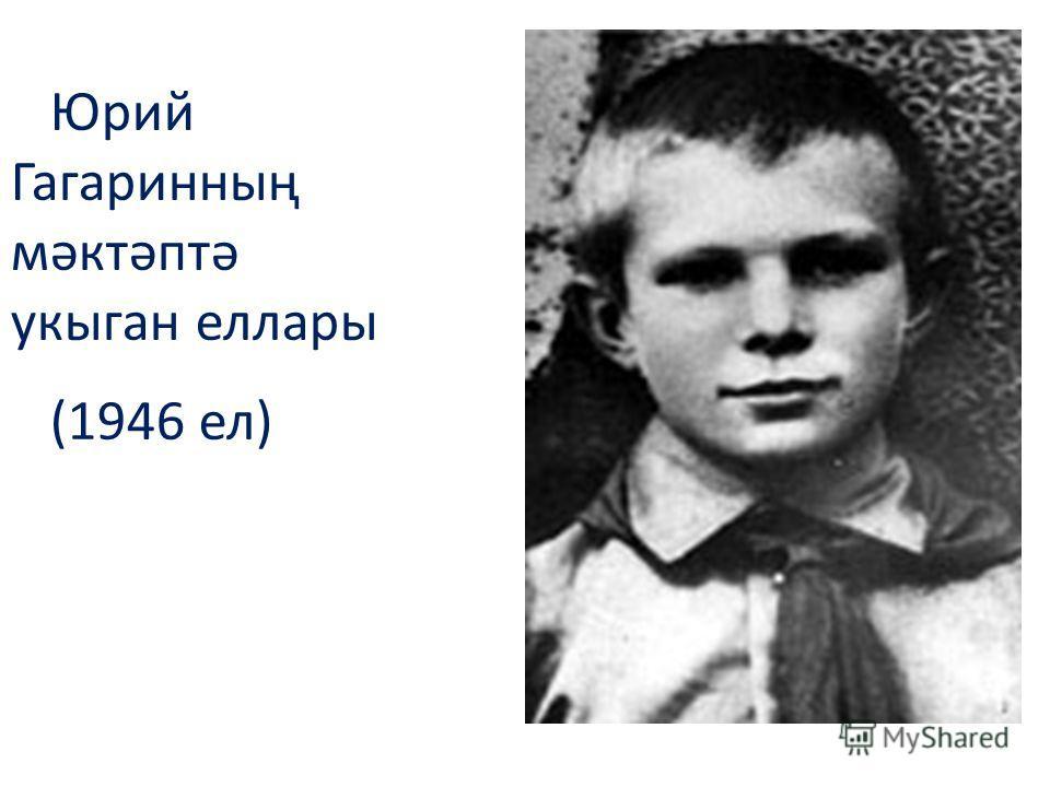 Юрий Гагаринның мәктәптә укыган еллары (1946 ел)