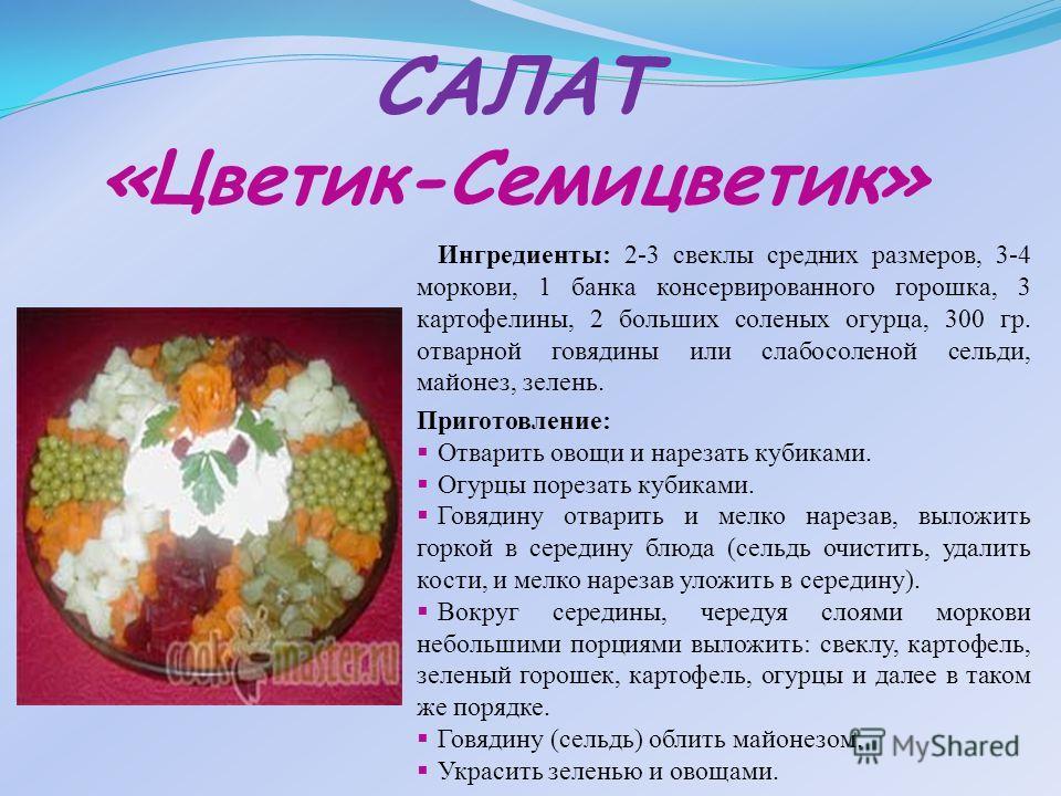 САЛАТ «Цветик-Семицветик» Ингредиенты: 2-3 свеклы средних размеров, 3-4 моркови, 1 банка консервированного горошка, 3 картофелины, 2 больших соленых огурца, 300 гр. отварной говядины или слабосоленой сельди, майонез, зелень. Приготовление: Отварить о
