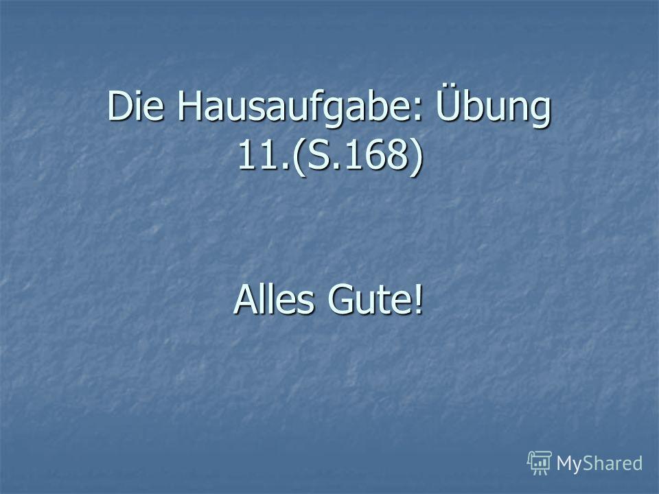 Die Hausaufgabe: Übung 11.(S.168) Alles Gute!