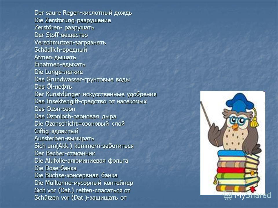 Der saure Regen-кислотный дождь Die Zerstörung-разрушение Zerstören- разрушать Der Stoff-вещество Verschmutzen-загрязнять Schädlich-вредный Atmen-дышать Einatmen-вдыхать Die Lunge-легкие Das Grundwasser-грунтовые воды Das Öl-нефть Der Kunstdünger-иск
