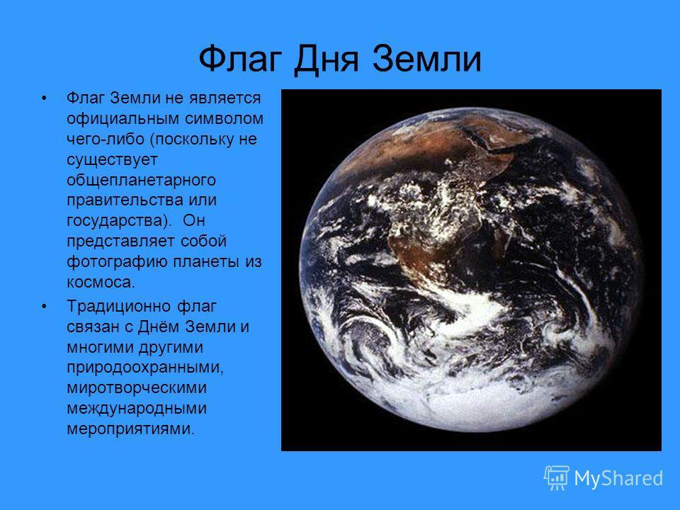 Флаг Дня Земли Флаг Земли не является официальным символом чего-либо (поскольку не существует общепланетарного правительства или государства). Он представляет собой фотографию планеты из космоса. Традиционно флаг связан с Днём Земли и многими другими