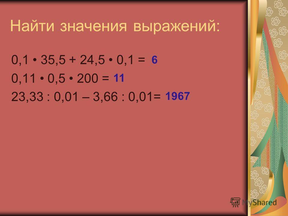 Найти значения выражений: 0,1 35,5 + 24,5 0,1 = 0,11 0,5 200 = 23,33 : 0,01 – 3,66 : 0,01= 6 11 1967