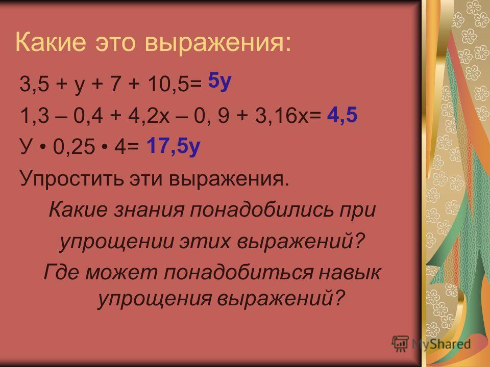 Какие это выражения: 3,5 + у + 7 + 10,5= 1,3 – 0,4 + 4,2х – 0, 9 + 3,16х= У 0,25 4= Упростить эти выражения. Какие знания понадобились при упрощении этих выражений? Где может понадобиться навык упрощения выражений? 5у 4,5 17,5у