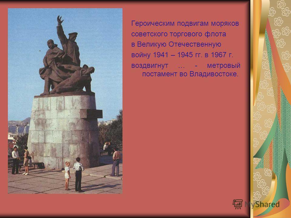 Героическим подвигам моряков советского торгового флота в Великую Отечественную войну 1941 – 1945 гг. в 1967 г. воздвигнут … - метровый постамент во Владивостоке.