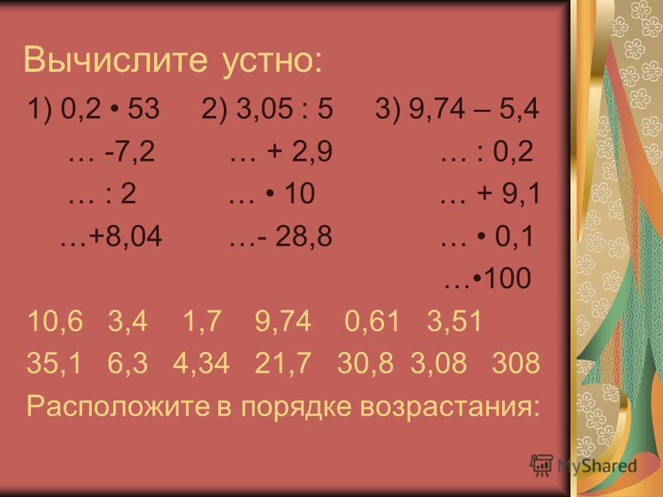 Вычислите устно: 1) 0,2 53 2) 3,05 : 5 3) 9,74 – 5,4 … -7,2 … + 2,9 … : 0,2 … : 2 … 10 … + 9,1 …+8,04 …- 28,8 … 0,1 …100 10,6 3,4 1,7 9,74 0,61 3,51 35,1 6,3 4,34 21,7 30,8 3,08 308 Расположите в порядке возрастания: