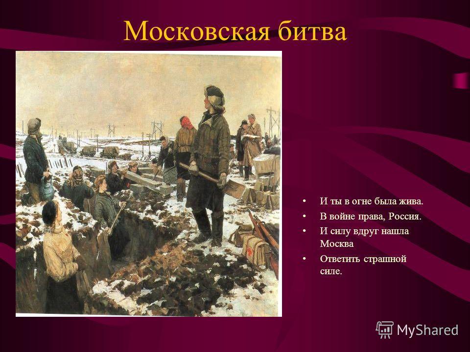 Московская битва И ты в огне была жива. В войне права, Россия. И силу вдруг нашла Москва Ответить страшной силе.