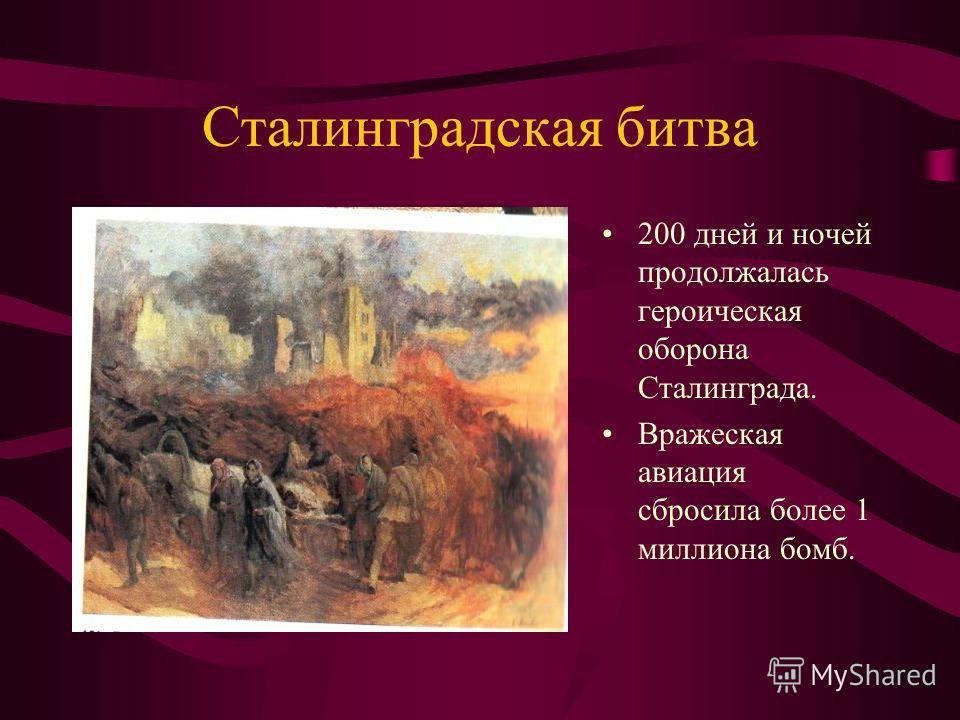 Сталинградская битва 200 дней и ночей продолжалась героическая оборона Сталинграда. Вражеская авиация сбросила более 1 миллиона бомб.
