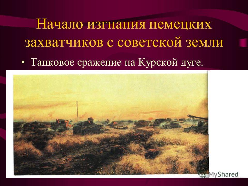 Начало изгнания немецких захватчиков с советской земли Танковое сражение на Курской дуге.