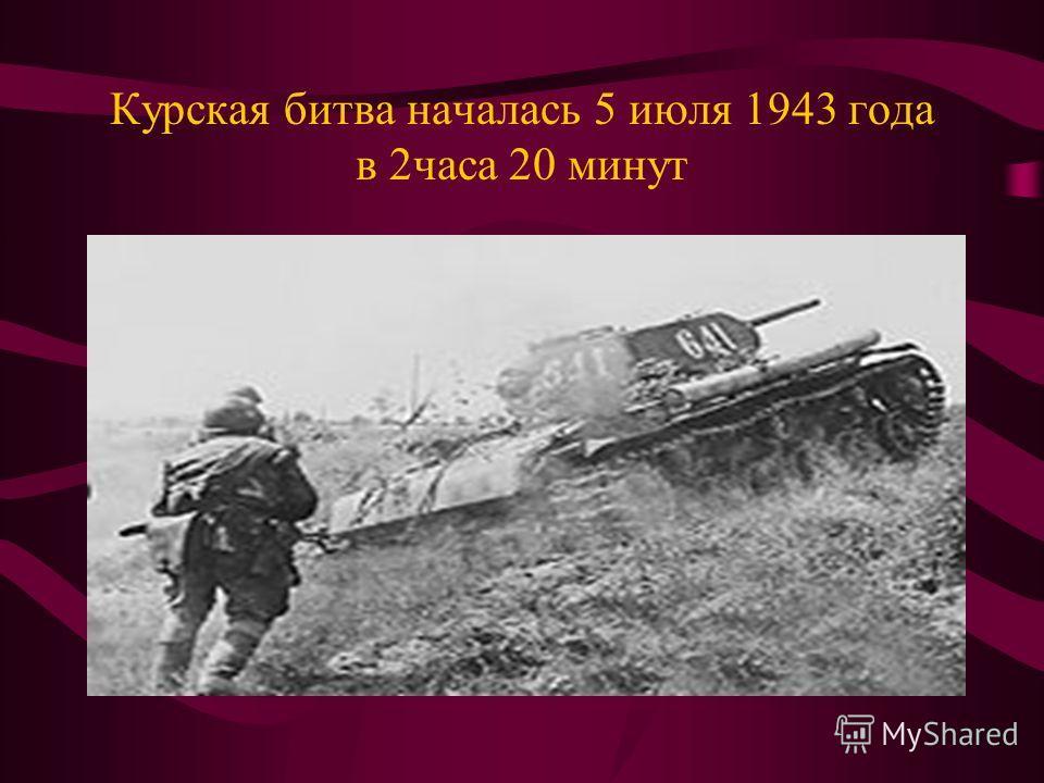 Курская битва началась 5 июля 1943 года в 2часа 20 минут