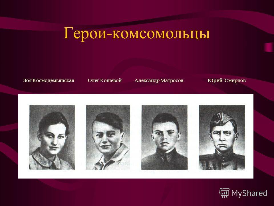 Герои-комсомольцы Зоя Космодемьянская Олег Кошевой Александр Матросов Юрий Смирнов