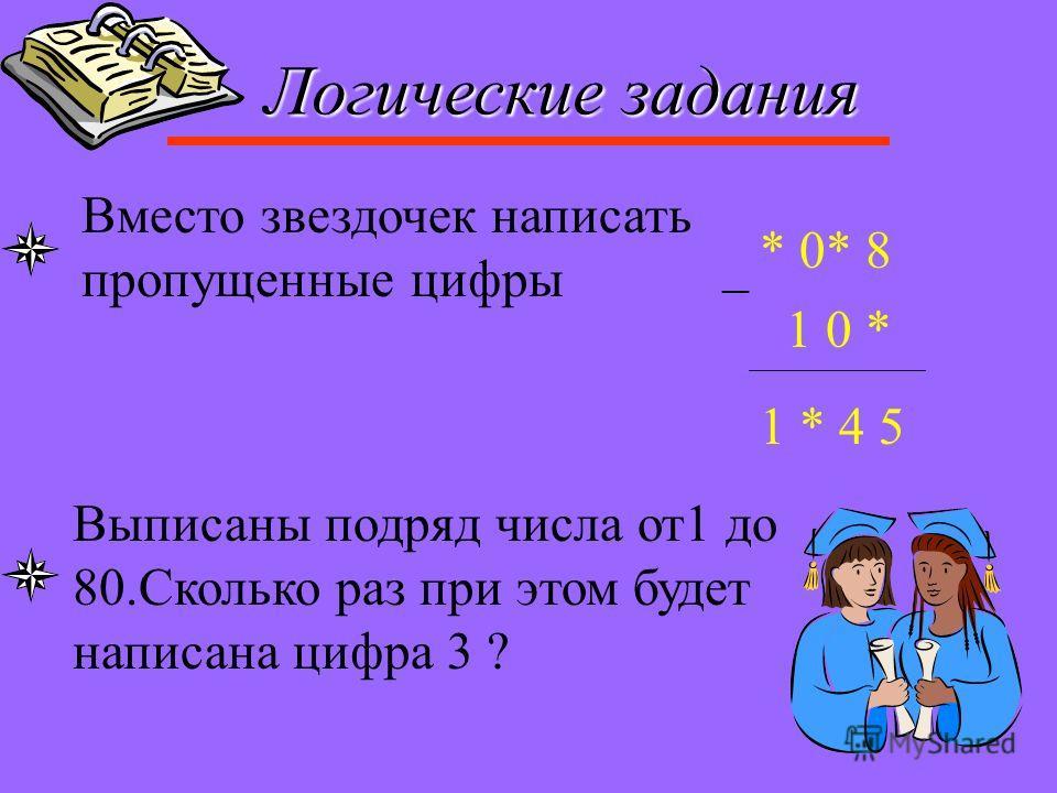 Логические задания Вместо звездочек написать пропущенные цифры * 0* 8 1 0 * _ 1 * 4 5 Выписаны подряд числа от1 до 80.Сколько раз при этом будет написана цифра 3 ?