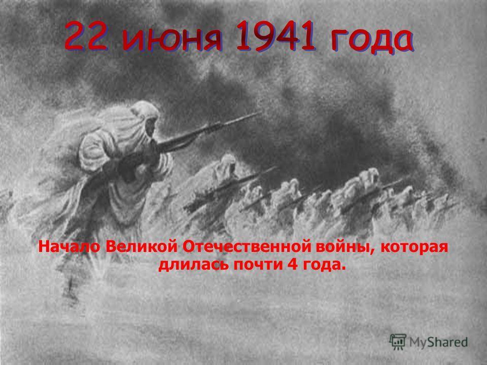 Начало Великой Отечественной войны, которая длилась почти 4 года.