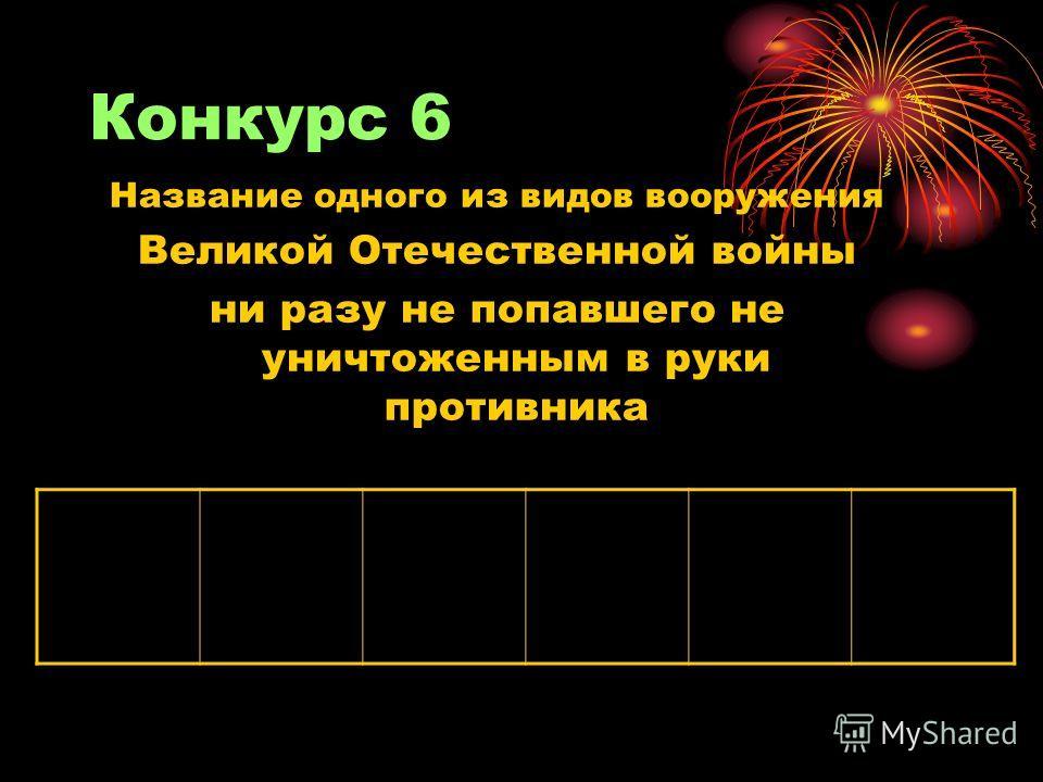 Конкурс 6 Название одного из видов вооружения Великой Отечественной войны ни разу не попавшего не уничтоженным в руки противника