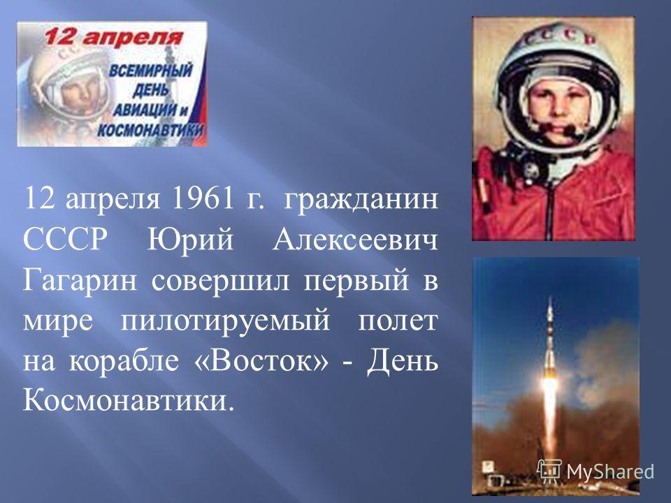 12 апреля 1 961 г. гражданин СССР Юрий Алексеевич Гагарин совершил первый в мире пилотируемый полет на корабле «Восток» - День Космонавтики.