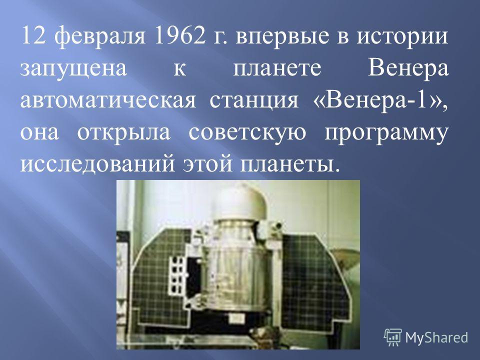 12 февраля 1962 г. впервые в истории запущена к планете Венера автоматическая станция «Венера-1», она открыла советскую программу исследований этой планеты.