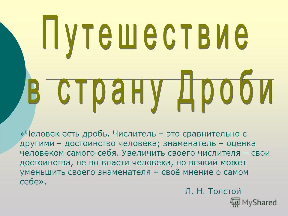 «Человек есть дробь. Числитель – это сравнительно с другими – достоинство человека; знаменатель – оценка человеком самого себя. Увеличить своего числителя – свои достоинства, не во власти человека, но всякий может уменьшить своего знаменателя – своё