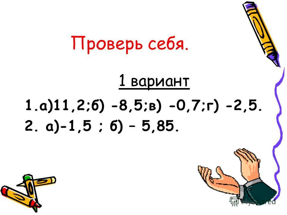 Проверь себя. 1 вариант 1.а)11,2;б) -8,5;в) -0,7;г) -2,5. 2. а)-1,5 ; б) – 5,85.