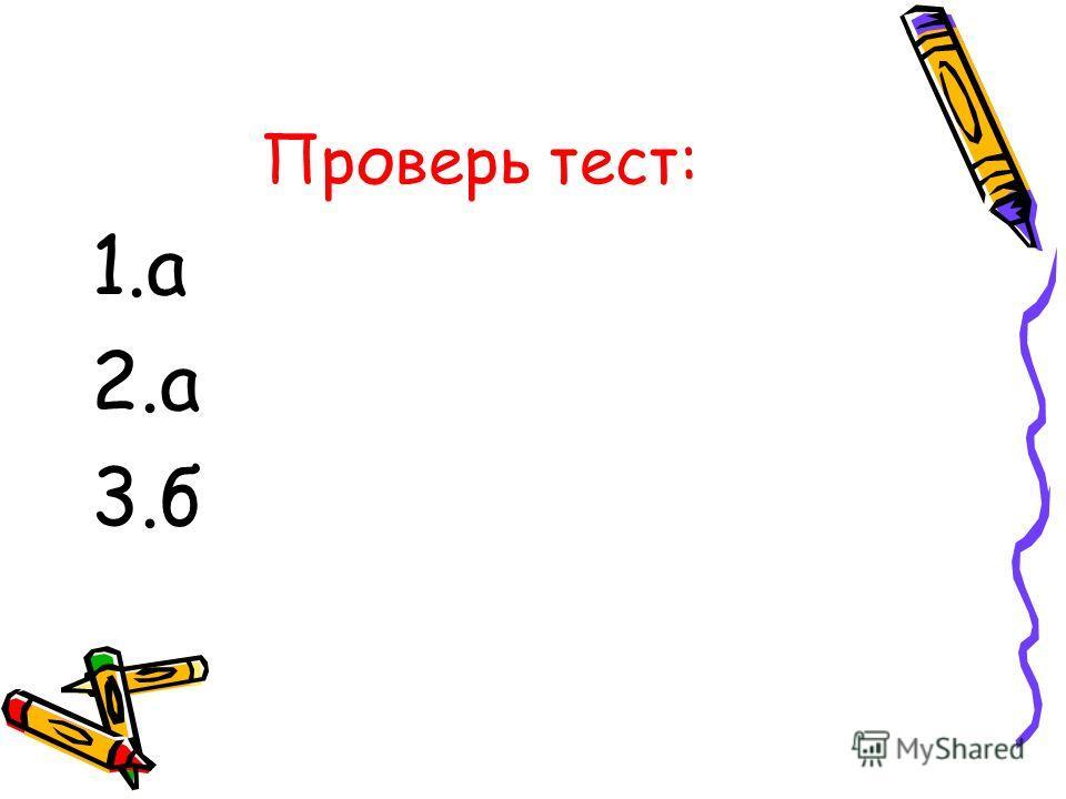 Проверь тест: 1.а 2.а 3.б