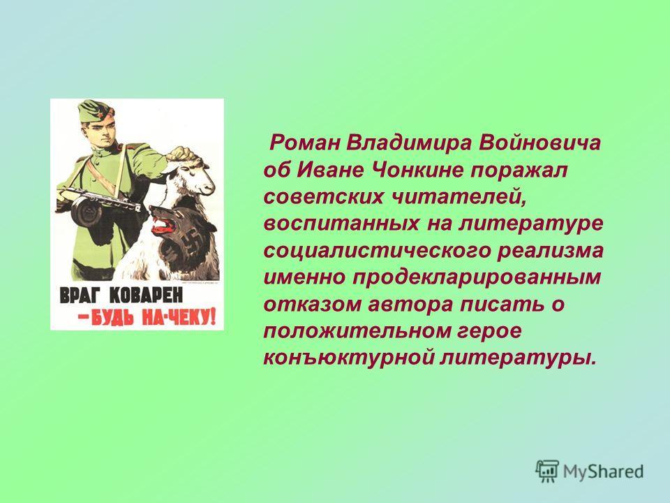 Роман Владимира Войновича об Иване Чонкине поражал советских читателей, воспитанных на литературе социалистического реализма именно продекларированным отказом автора писать о положительном герое конъюктурной литературы.