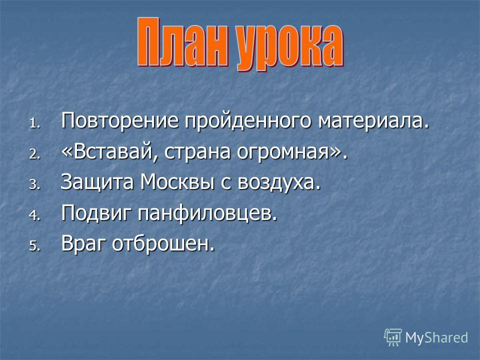 1. Повторение пройденного материала. 2. «Вставай, страна огромная». 3. Защита Москвы с воздуха. 4. Подвиг панфиловцев. 5. Враг отброшен.